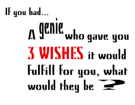 if you had a genie who gave you three wishes it would fulfill for  genie